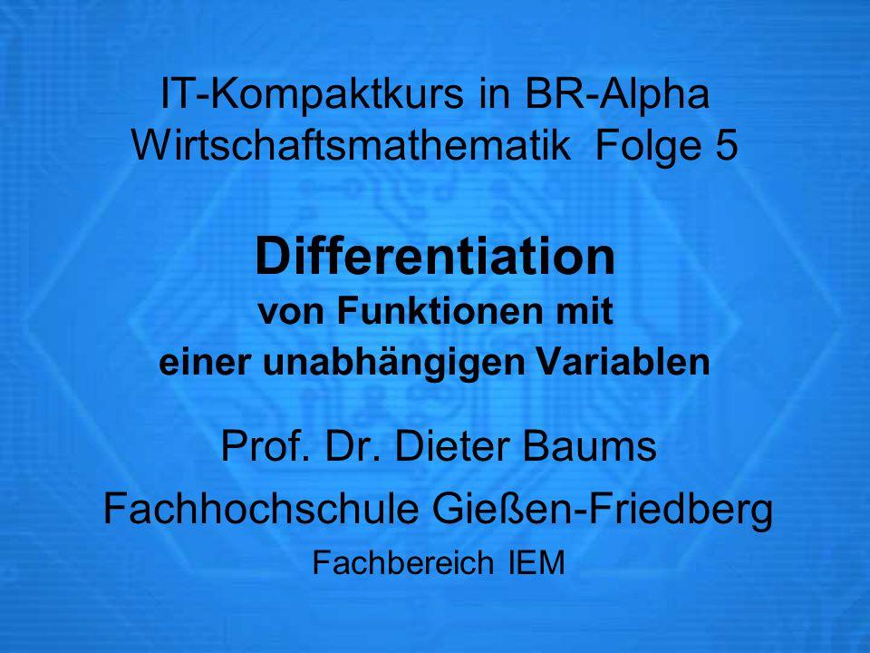 IT-Kompaktkurs in BR-Alpha Wirtschaftsmathematik Folge 5 Differentiation von Funktionen mit einer unabhängigen Variablen Prof. Dr. Dieter Baums Fachho