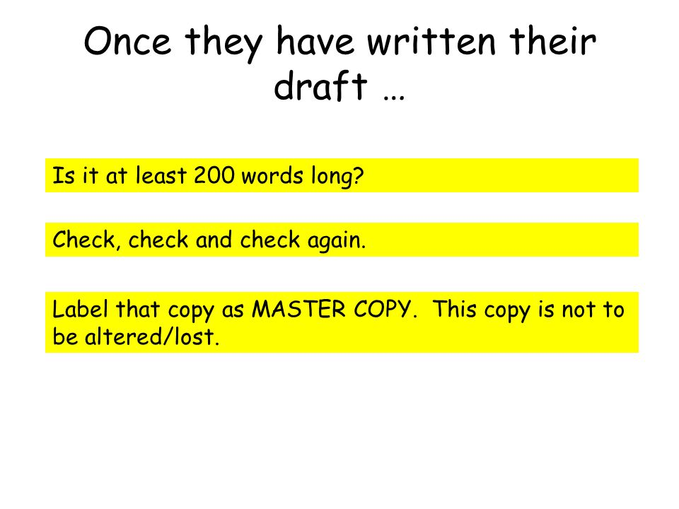 Once they have written their draft … Is it at least 200 words long? Check, check and check again. Label that copy as MASTER COPY. This copy is not to