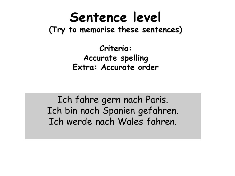 Sentence level (Try to memorise these sentences) Criteria: Accurate spelling Extra: Accurate order Ich fahre gern nach Paris.