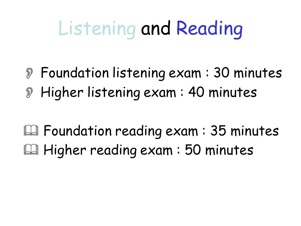 Listening and Reading  Foundation listening exam : 30 minutes  Higher listening exam : 40 minutes  Foundation reading exam : 35 minutes  Higher reading exam : 50 minutes