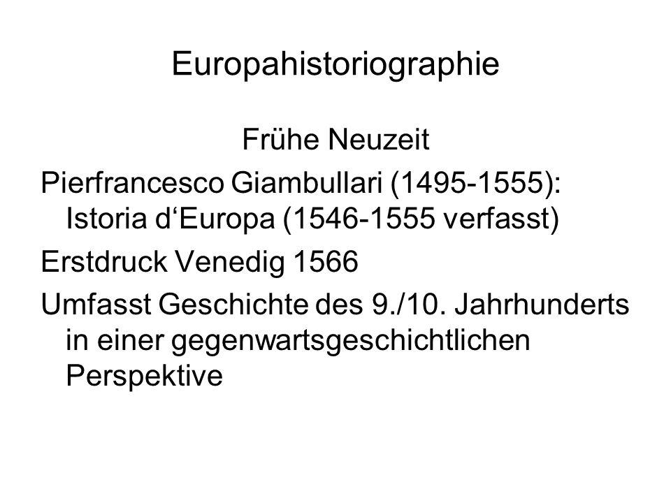 Europahistoriographie Frühe Neuzeit Pierfrancesco Giambullari (1495-1555): Istoria d'Europa (1546-1555 verfasst) Erstdruck Venedig 1566 Umfasst Geschichte des 9./10.