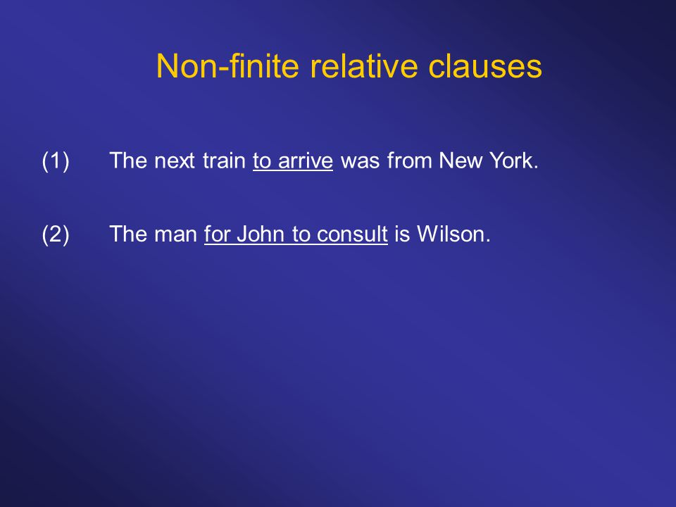 Non-finite relative clauses (1)The next train to arrive was from New York. (2)The man for John to consult is Wilson.