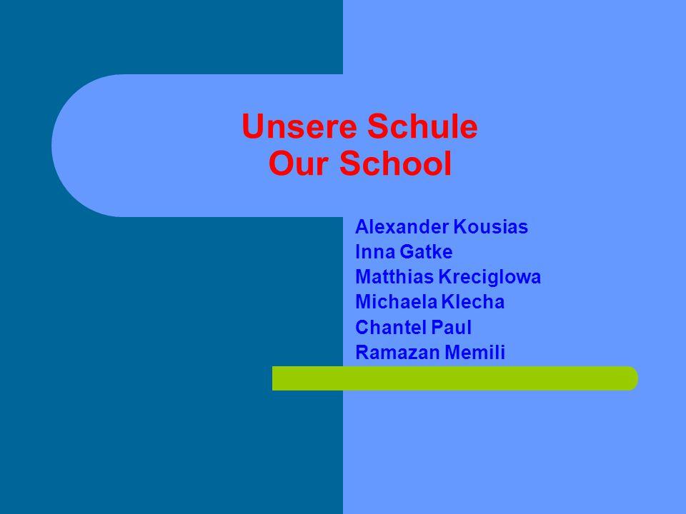 Unsere Schule Our School Alexander Kousias Inna Gatke Matthias Kreciglowa Michaela Klecha Chantel Paul Ramazan Memili
