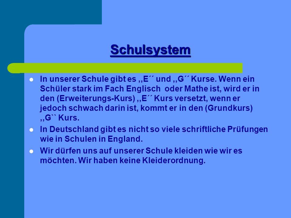 Schulsystem In unserer Schule gibt es,,E´´ und,,G´´ Kurse. Wenn ein Schüler stark im Fach Englisch oder Mathe ist, wird er in den (Erweiterungs-Kurs),