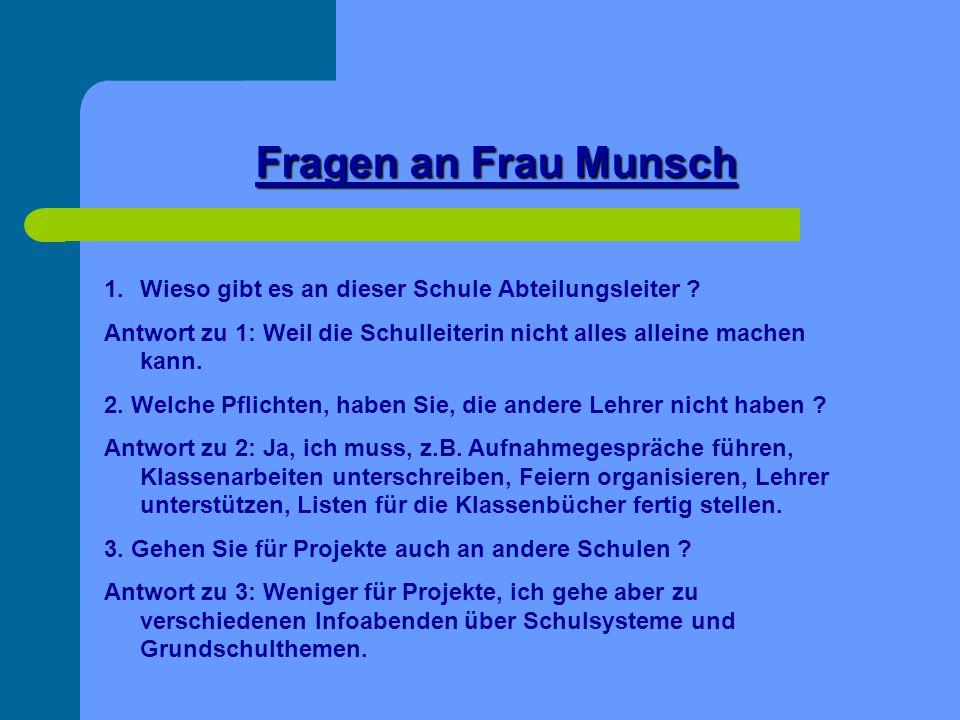 Fragen an Frau Munsch 1.Wieso gibt es an dieser Schule Abteilungsleiter ? Antwort zu 1: Weil die Schulleiterin nicht alles alleine machen kann. 2. Wel