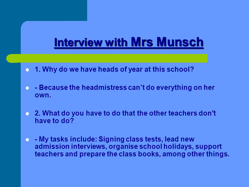 Interview with Mrs Munsch 1. Why do we have heads of year at this school? - Because the headmistress can't do everything on her own. 2. What do you ha