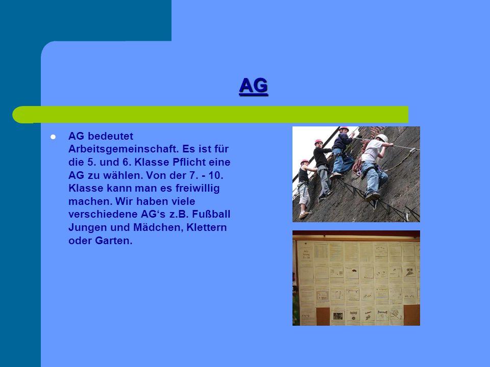 AG AG bedeutet Arbeitsgemeinschaft. Es ist für die 5. und 6. Klasse Pflicht eine AG zu wählen. Von der 7. - 10. Klasse kann man es freiwillig machen.
