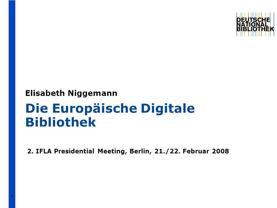 Die Europäische Digitale Bibliothek 2. IFLA Presidential Meeting, Berlin, 21./22. Februar 2008 Elisabeth Niggemann 1
