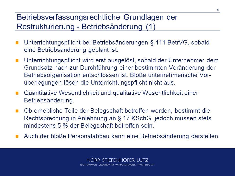 7 Betriebsverfassungsrechtliche Grundlagen der Restrukturierung - Betriebsänderung (2) Der Interessenausgleich (§ 112 I 1 BetrVG) – Er regelt alle Fragen der organisatorischen Durchführung einer Betriebsänderung und enthält Regelungen, um den Eintritt von wirtschaftlichen Nachteilen für die Arbeitnehmer nach Möglichkeit zu vermeiden.