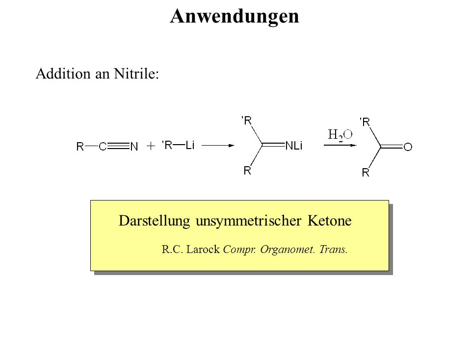Anwendungen Addition an Nitrile: Darstellung unsymmetrischer Ketone R.C. Larock Compr. Organomet. Trans.