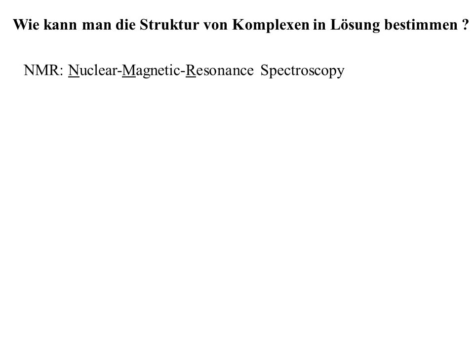 Wie kann man die Struktur von Komplexen in Lösung bestimmen ? NMR: Nuclear-Magnetic-Resonance Spectroscopy