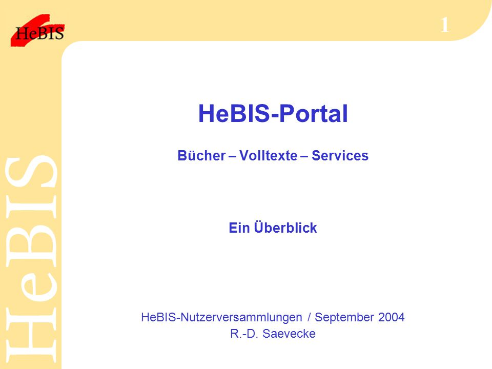 H e B I SH e B I S 1 HeBIS-Portal Bücher – Volltexte – Services Ein Überblick HeBIS-Nutzerversammlungen / September 2004 R.-D.
