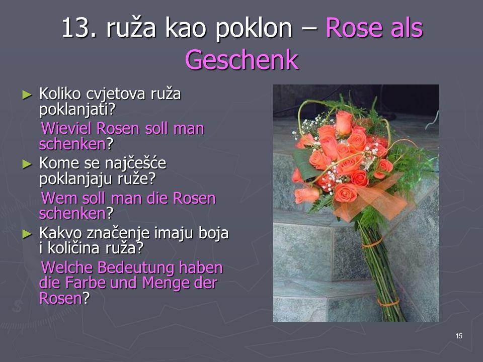 15 13. ruža kao poklon – Rose als Geschenk ► Koliko cvjetova ruža poklanjati? Wieviel Rosen soll man schenken? Wieviel Rosen soll man schenken? ► Kome