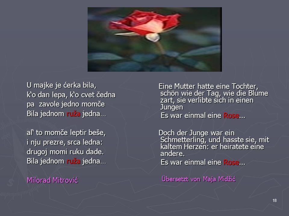18 U majke je ćerka bila, k'o dan lepa, k'o cvet čedna pa zavole jedno momče Bila jednom ruža jedna… al' to momče leptir beše, i nju prezre, srca ledn