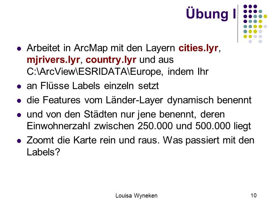 Louisa Wyneken 10 Übung I Arbeitet in ArcMap mit den Layern cities.lyr, mjrivers.lyr, country.lyr und aus C:\ArcView\ESRIDATA\Europe, indem Ihr an Flüsse Labels einzeln setzt die Features vom Länder-Layer dynamisch benennt und von den Städten nur jene benennt, deren Einwohnerzahl zwischen 250.000 und 500.000 liegt Zoomt die Karte rein und raus.