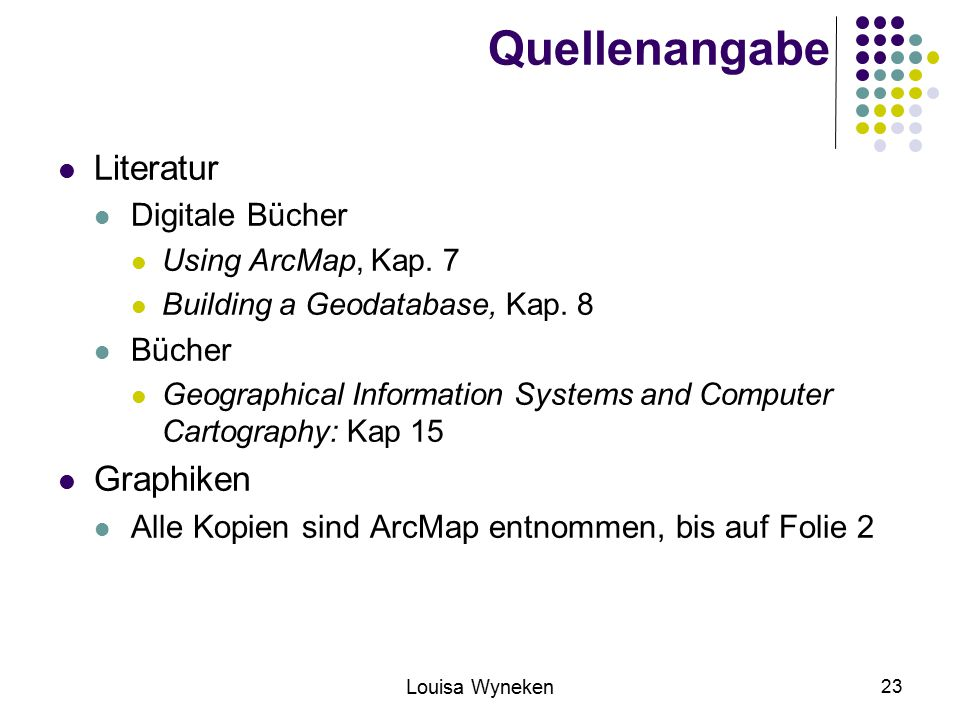 Louisa Wyneken 23 Quellenangabe Literatur Digitale Bücher Using ArcMap, Kap. 7 Building a Geodatabase, Kap. 8 Bücher Geographical Information Systems
