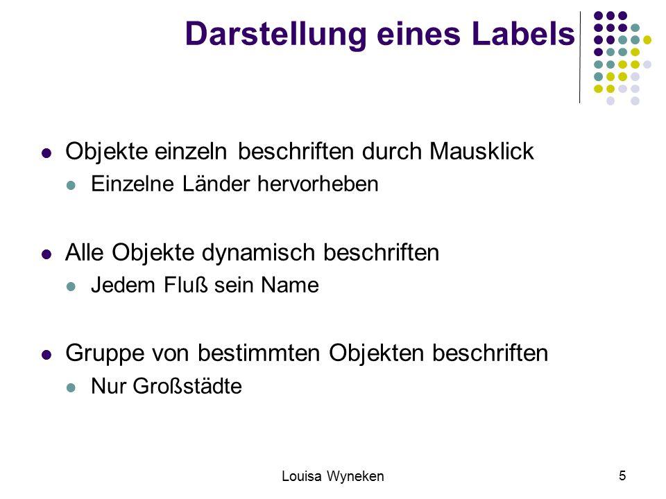 Louisa Wyneken 5 Darstellung eines Labels Objekte einzeln beschriften durch Mausklick Einzelne Länder hervorheben Alle Objekte dynamisch beschriften Jedem Fluß sein Name Gruppe von bestimmten Objekten beschriften Nur Großstädte