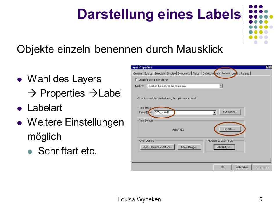 Louisa Wyneken 6 Darstellung eines Labels Objekte einzeln benennen durch Mausklick Wahl des Layers  Properties  Label Labelart Weitere Einstellungen möglich Schriftart etc.