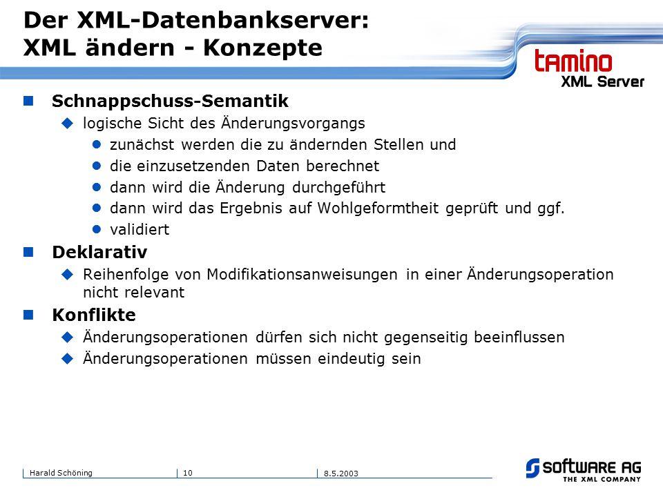 10Harald Schöning 8.5.2003 Der XML-Datenbankserver: XML ändern - Konzepte Schnappschuss-Semantik  logische Sicht des Änderungsvorgangs zunächst werden die zu ändernden Stellen und die einzusetzenden Daten berechnet dann wird die Änderung durchgeführt dann wird das Ergebnis auf Wohlgeformtheit geprüft und ggf.