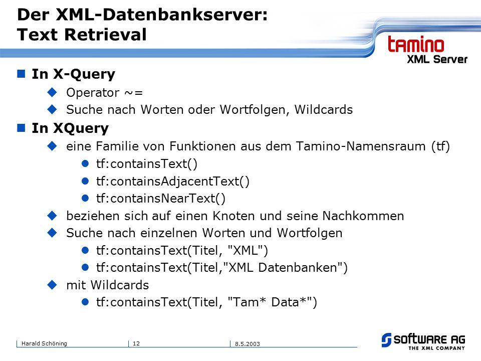 12Harald Schöning 8.5.2003 Der XML-Datenbankserver: Text Retrieval In X-Query  Operator ~=  Suche nach Worten oder Wortfolgen, Wildcards In XQuery  eine Familie von Funktionen aus dem Tamino-Namensraum (tf) tf:containsText() tf:containsAdjacentText() tf:containsNearText()  beziehen sich auf einen Knoten und seine Nachkommen  Suche nach einzelnen Worten und Wortfolgen tf:containsText(Titel, XML ) tf:containsText(Titel, XML Datenbanken )  mit Wildcards tf:containsText(Titel, Tam* Data* )