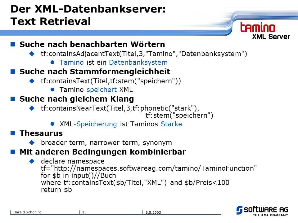 13Harald Schöning 8.5.2003 Der XML-Datenbankserver: Text Retrieval Suche nach benachbarten Wörtern  tf:containsAdjacentText(Titel,3, Tamino , Datenbanksystem ) Tamino ist ein Datenbanksystem Suche nach Stammformengleichheit  tf:containsText(Titel,tf:stem( speichern )) Tamino speichert XML Suche nach gleichem Klang  tf:containsNearText(Titel,3,tf:phonetic( stark ), tf:stem( speichern ) XML-Speicherung ist Taminos Stärke Thesaurus  broader term, narrower term, synonym Mit anderen Bedingungen kombinierbar  declare namespace tf= http://namespaces.softwareag.com/tamino/TaminoFunction for $b in input()//Buch where tf:containsText($b/Titel, XML ) and $b/Preis<100 return $b