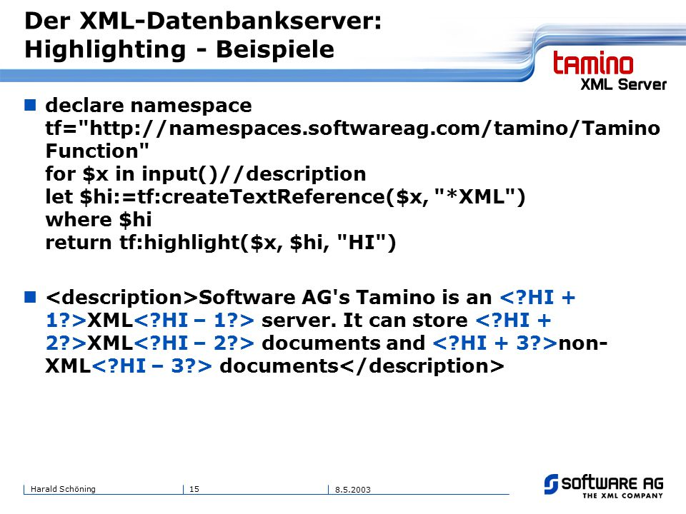 15Harald Schöning 8.5.2003 Der XML-Datenbankserver: Highlighting - Beispiele declare namespace tf= http://namespaces.softwareag.com/tamino/Tamino Function for $x in input()//description let $hi:=tf:createTextReference($x, *XML ) where $hi return tf:highlight($x, $hi, HI ) Software AG s Tamino is an XML server.