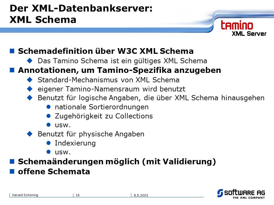 16Harald Schöning 8.5.2003 Der XML-Datenbankserver: XML Schema Schemadefinition über W3C XML Schema  Das Tamino Schema ist ein gültiges XML Schema Annotationen, um Tamino-Spezifika anzugeben  Standard-Mechanismus von XML Schema  eigener Tamino-Namensraum wird benutzt  Benutzt für logische Angaben, die über XML Schema hinausgehen nationale Sortierordnungen Zugehörigkeit zu Collections usw.
