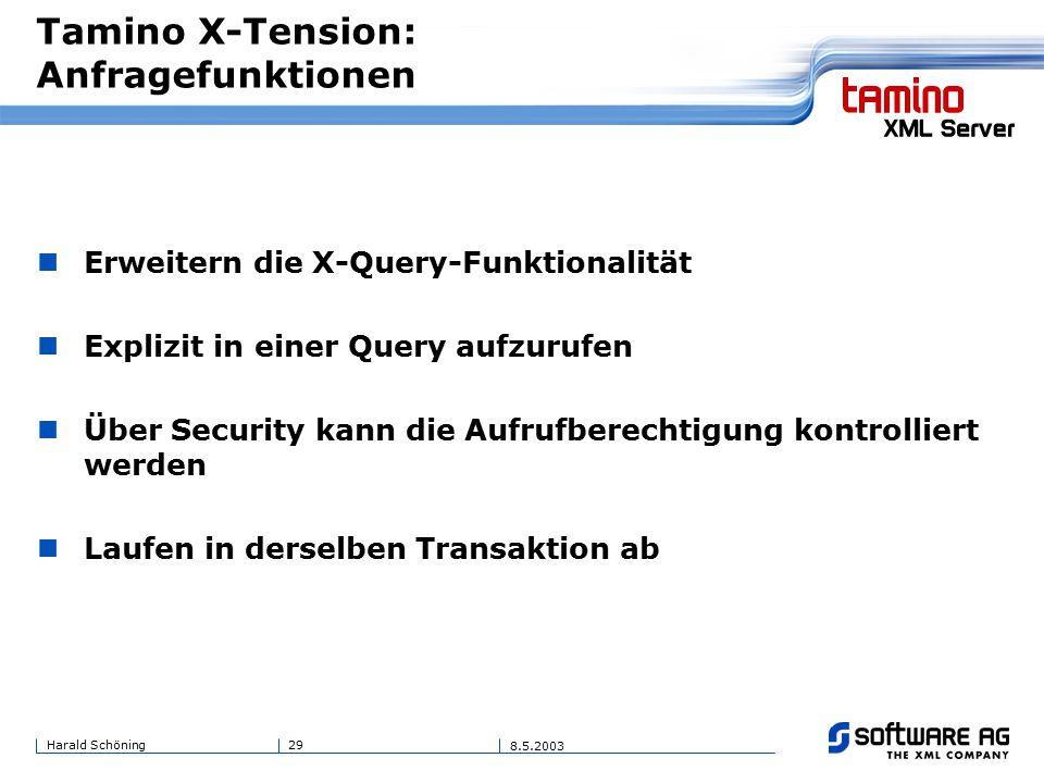 29Harald Schöning 8.5.2003 Tamino X-Tension: Anfragefunktionen Erweitern die X-Query-Funktionalität Explizit in einer Query aufzurufen Über Security kann die Aufrufberechtigung kontrolliert werden Laufen in derselben Transaktion ab