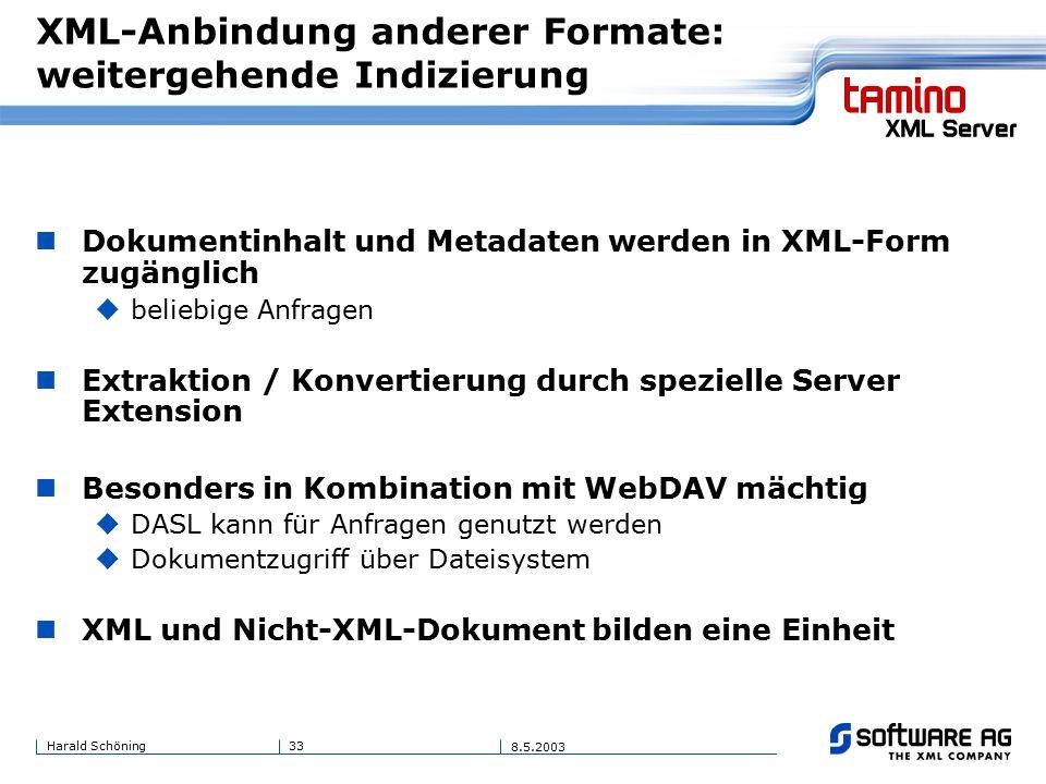 33Harald Schöning 8.5.2003 XML-Anbindung anderer Formate: weitergehende Indizierung Dokumentinhalt und Metadaten werden in XML-Form zugänglich  beliebige Anfragen Extraktion / Konvertierung durch spezielle Server Extension Besonders in Kombination mit WebDAV mächtig  DASL kann für Anfragen genutzt werden  Dokumentzugriff über Dateisystem XML und Nicht-XML-Dokument bilden eine Einheit