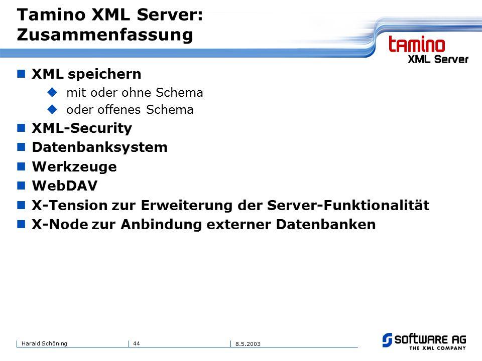 44Harald Schöning 8.5.2003 Tamino XML Server: Zusammenfassung XML speichern  mit oder ohne Schema  oder offenes Schema XML-Security Datenbanksystem Werkzeuge WebDAV X-Tension zur Erweiterung der Server-Funktionalität X-Node zur Anbindung externer Datenbanken