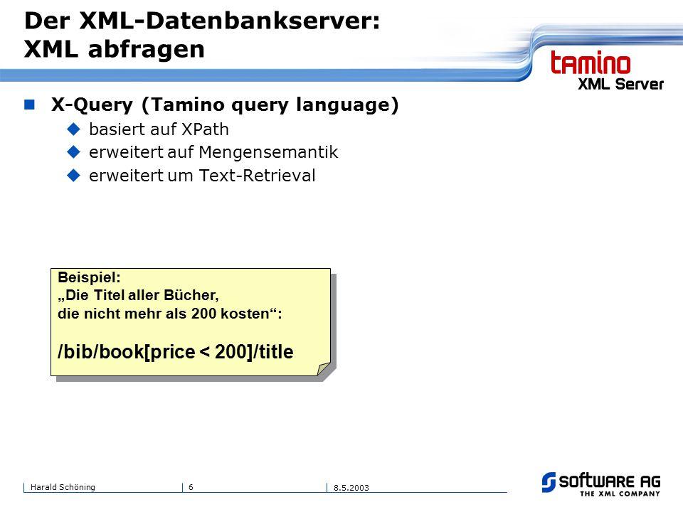 """6Harald Schöning 8.5.2003 Der XML-Datenbankserver: XML abfragen X-Query (Tamino query language)  basiert auf XPath  erweitert auf Mengensemantik  erweitert um Text-Retrieval Beispiel: """"Die Titel aller Bücher, die nicht mehr als 200 kosten : /bib/book[price < 200]/title Beispiel: """"Die Titel aller Bücher, die nicht mehr als 200 kosten : /bib/book[price < 200]/title"""