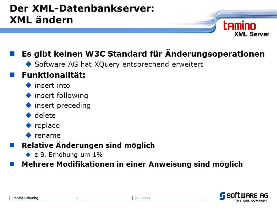 8Harald Schöning 8.5.2003 Der XML-Datenbankserver: XML ändern Es gibt keinen W3C Standard für Änderungsoperationen  Software AG hat XQuery entsprechend erweitert Funktionalität:  insert into  insert following  insert preceding  delete  replace  rename Relative Änderungen sind möglich  z.B.
