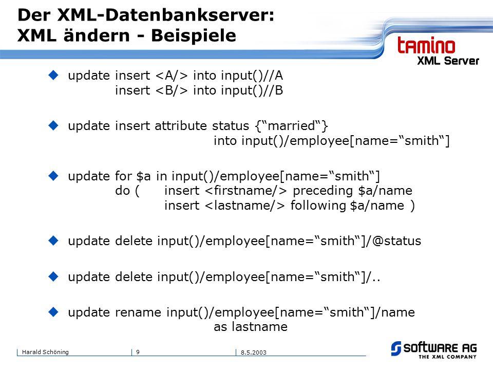 9Harald Schöning 8.5.2003 Der XML-Datenbankserver: XML ändern - Beispiele  update insert into input()//A insert into input()//B  update insert attribute status { married } into input()/employee[name= smith ]  update for $a in input()/employee[name= smith ] do ( insert preceding $a/name insert following $a/name )  update delete input()/employee[name= smith ]/@status  update delete input()/employee[name= smith ]/..