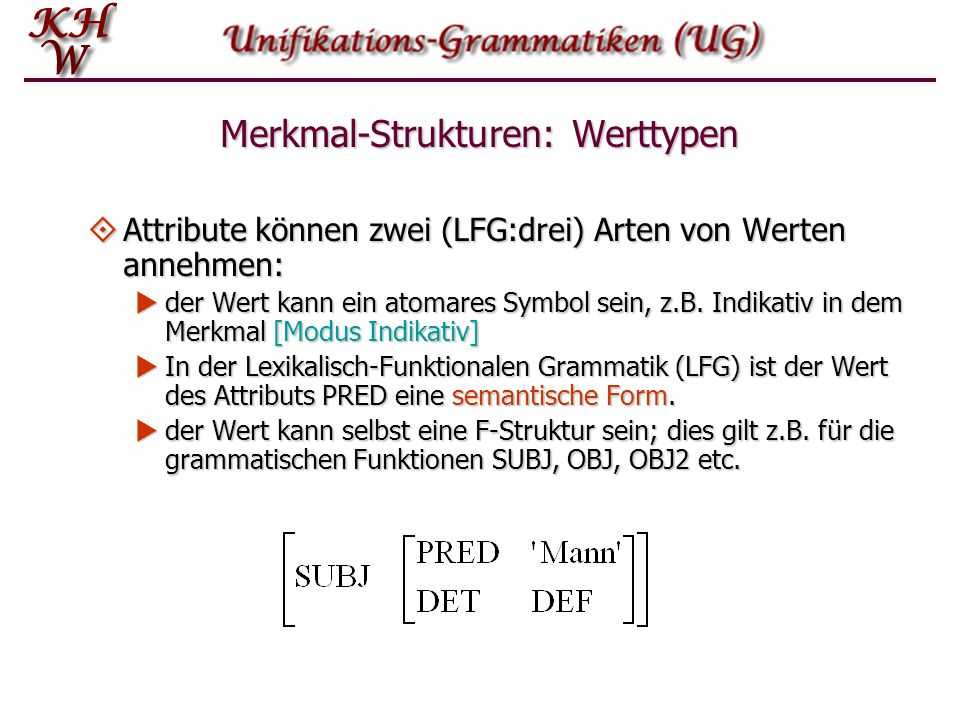 Merkmal-Strukturen: Werttypen  Attribute können zwei (LFG:drei) Arten von Werten annehmen:  der Wert kann ein atomares Symbol sein, z.B. Indikativ i