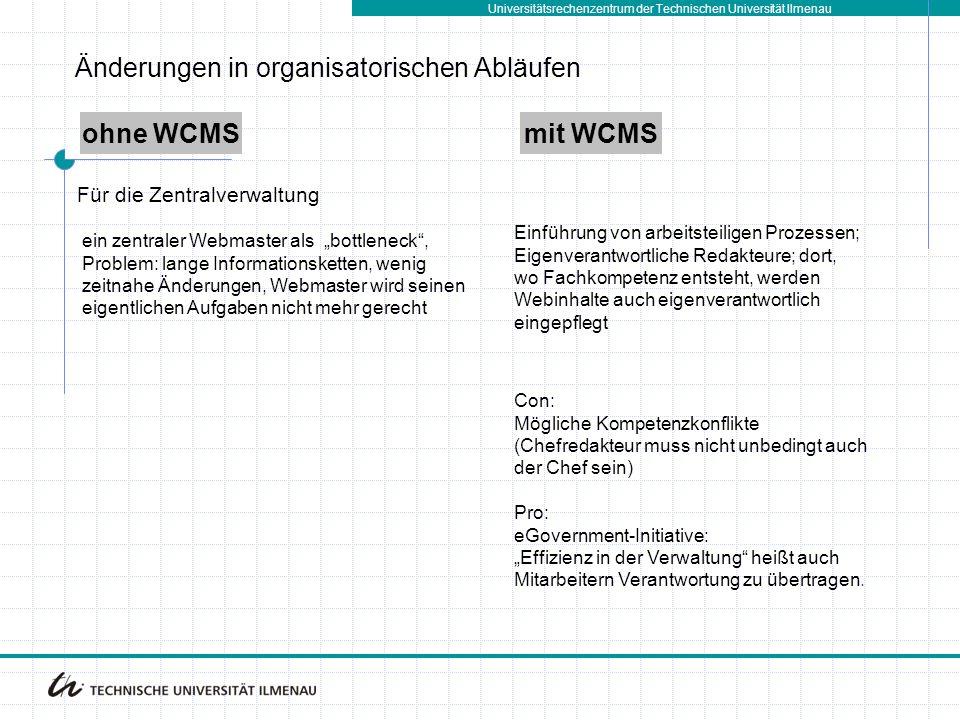 """Universitätsrechenzentrum der Technischen Universität Ilmenau ohne WCMSmit WCMS Änderungen in organisatorischen Abläufen ein zentraler Webmaster als """"bottleneck , Problem: lange Informationsketten, wenig zeitnahe Änderungen, Webmaster wird seinen eigentlichen Aufgaben nicht mehr gerecht Einführung von arbeitsteiligen Prozessen; Eigenverantwortliche Redakteure; dort, wo Fachkompetenz entsteht, werden Webinhalte auch eigenverantwortlich eingepflegt Für die Zentralverwaltung Con: Mögliche Kompetenzkonflikte (Chefredakteur muss nicht unbedingt auch der Chef sein) Pro: eGovernment-Initiative: """"Effizienz in der Verwaltung heißt auch Mitarbeitern Verantwortung zu übertragen."""