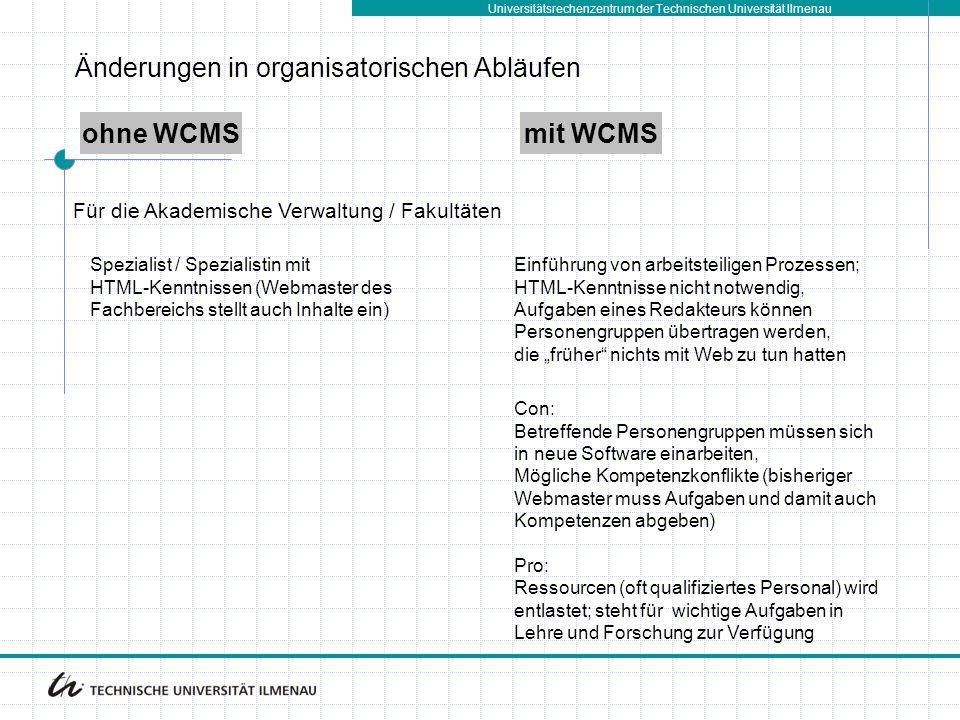 """Universitätsrechenzentrum der Technischen Universität Ilmenau ohne WCMSmit WCMS Spezialist / Spezialistin mit HTML-Kenntnissen (Webmaster des Fachbereichs stellt auch Inhalte ein) Einführung von arbeitsteiligen Prozessen; HTML-Kenntnisse nicht notwendig, Aufgaben eines Redakteurs können Personengruppen übertragen werden, die """"früher nichts mit Web zu tun hatten Für die Akademische Verwaltung / Fakultäten Con: Betreffende Personengruppen müssen sich in neue Software einarbeiten, Mögliche Kompetenzkonflikte (bisheriger Webmaster muss Aufgaben und damit auch Kompetenzen abgeben) Pro: Ressourcen (oft qualifiziertes Personal) wird entlastet; steht für wichtige Aufgaben in Lehre und Forschung zur Verfügung Änderungen in organisatorischen Abläufen"""