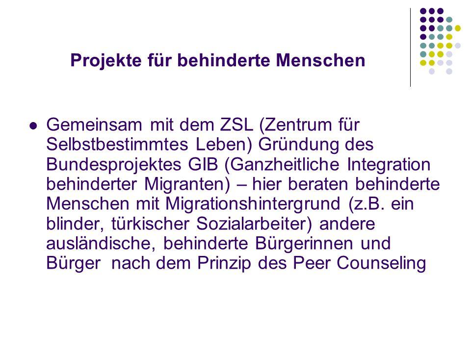 Projekte für behinderte Menschen Gemeinsam mit dem ZSL (Zentrum für Selbstbestimmtes Leben) Gründung des Bundesprojektes GIB (Ganzheitliche Integration behinderter Migranten) – hier beraten behinderte Menschen mit Migrationshintergrund (z.B.