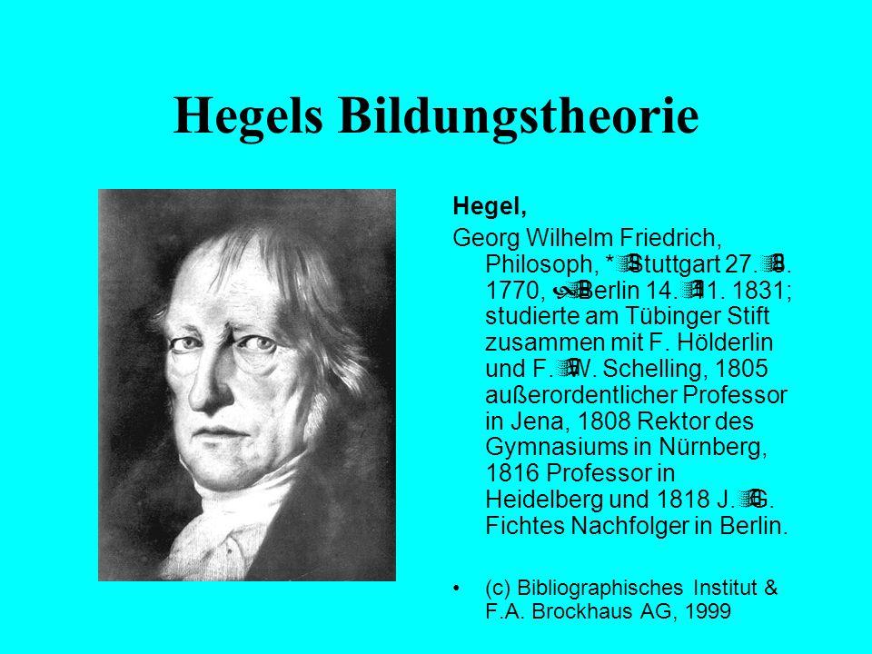 Hegels Bildungstheorie Georg Wilhelm Friedrich Hegel hat der Theorie der Bildung zentrale Impulse gegeben, die bis heute ein zuweilen überraschendes E