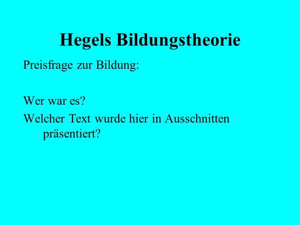 """Hegels Bildungstheorie Ausgangslage der Debatte: """"Zur Erfüllung dieser doppelten Aufgabe, das Not- wendige in uns zur Wirklichkeit zu bringen und das"""