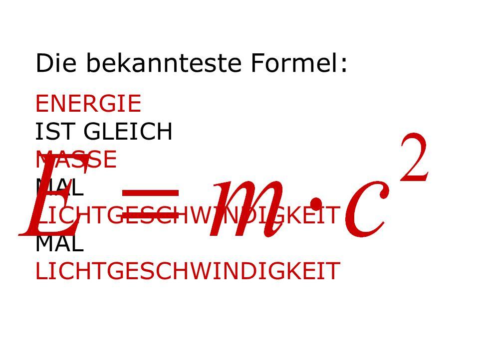 Die bekannteste Formel: ENERGIE IST GLEICH MASSE MAL LICHTGESCHWINDIGKEIT MAL LICHTGESCHWINDIGKEIT