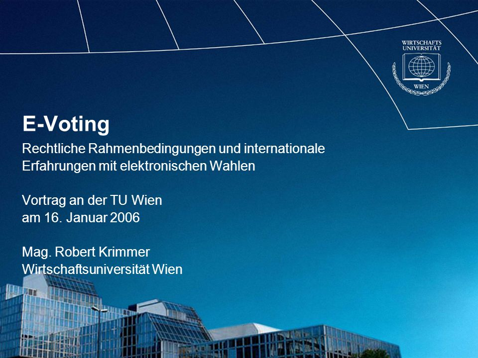 E-Voting Rechtliche Rahmenbedingungen und internationale Erfahrungen mit elektronischen Wahlen Vortrag an der TU Wien am 16.