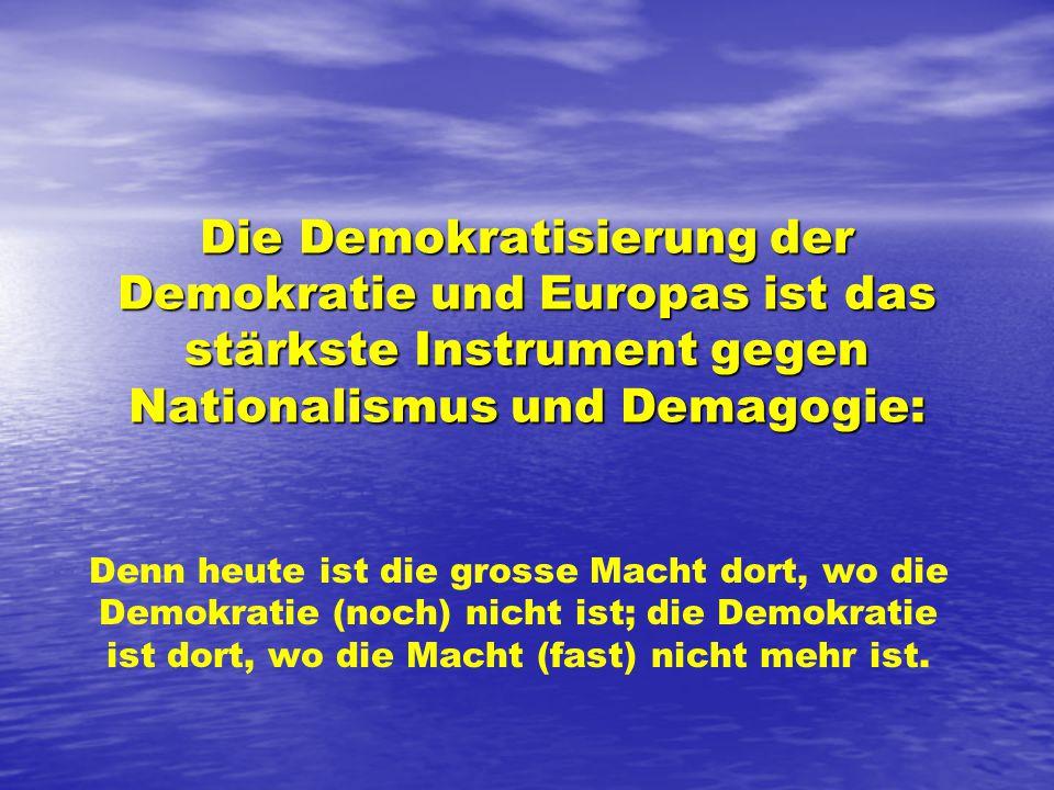 Die Demokratisierung der Demokratie und Europas ist das stärkste Instrument gegen Nationalismus und Demagogie: Denn heute ist die grosse Macht dort, wo die Demokratie (noch) nicht ist; die Demokratie ist dort, wo die Macht (fast) nicht mehr ist.