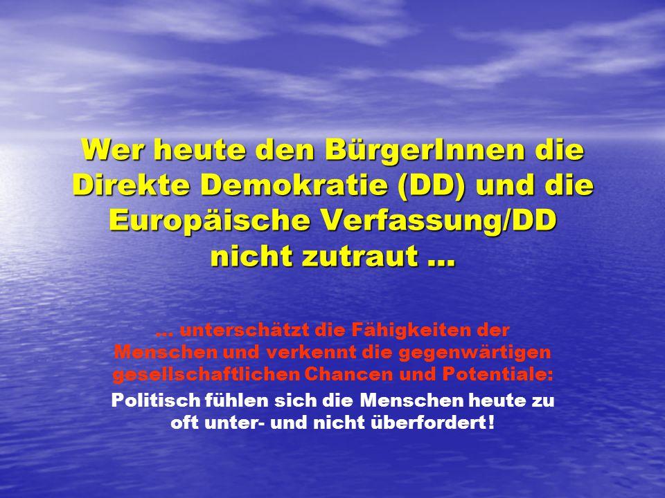 Wer heute den BürgerInnen die Direkte Demokratie (DD) und die Europäische Verfassung/DD nicht zutraut......
