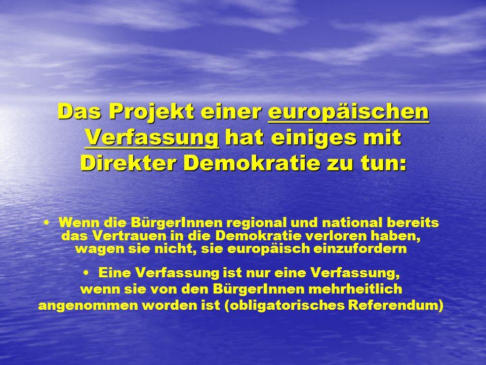 Das Projekt einer europäischen Verfassung hat einiges mit Direkter Demokratie zu tun: Wenn die BürgerInnen regional und national bereits das Vertrauen in die Demokratie verloren haben, wagen sie nicht, sie europäisch einzufordern Eine Verfassung ist nur eine Verfassung, wenn sie von den BürgerInnen mehrheitlich angenommen worden ist (obligatorisches Referendum)