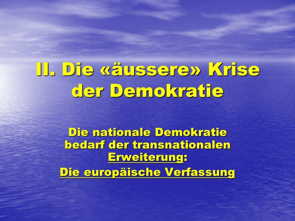 II. Die «äussere» Krise der Demokratie Die nationale Demokratie bedarf der transnationalen Erweiterung: Die europäische Verfassung