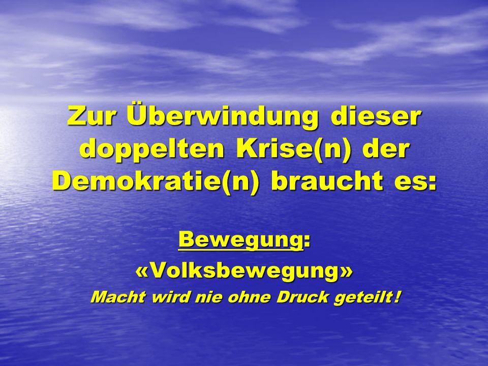Zur Überwindung dieser doppelten Krise(n) der Demokratie(n) braucht es: Bewegung: «Volksbewegung» Macht wird nie ohne Druck geteilt !