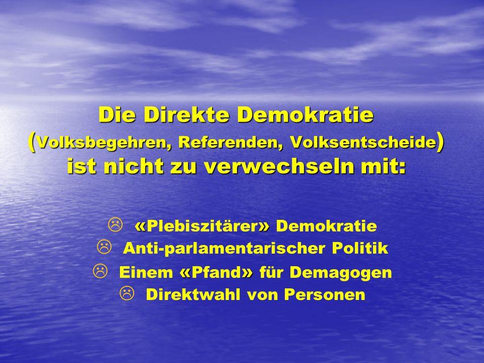 Die Direkte Demokratie ( Volksbegehren, Referenden, Volksentscheide ) ist nicht zu verwechseln mit: L «» L « Plebiszitärer » Demokratie L L Anti-parlamentarischer Politik L «» L Einem « Pfand » für Demagogen L L Direktwahl von Personen