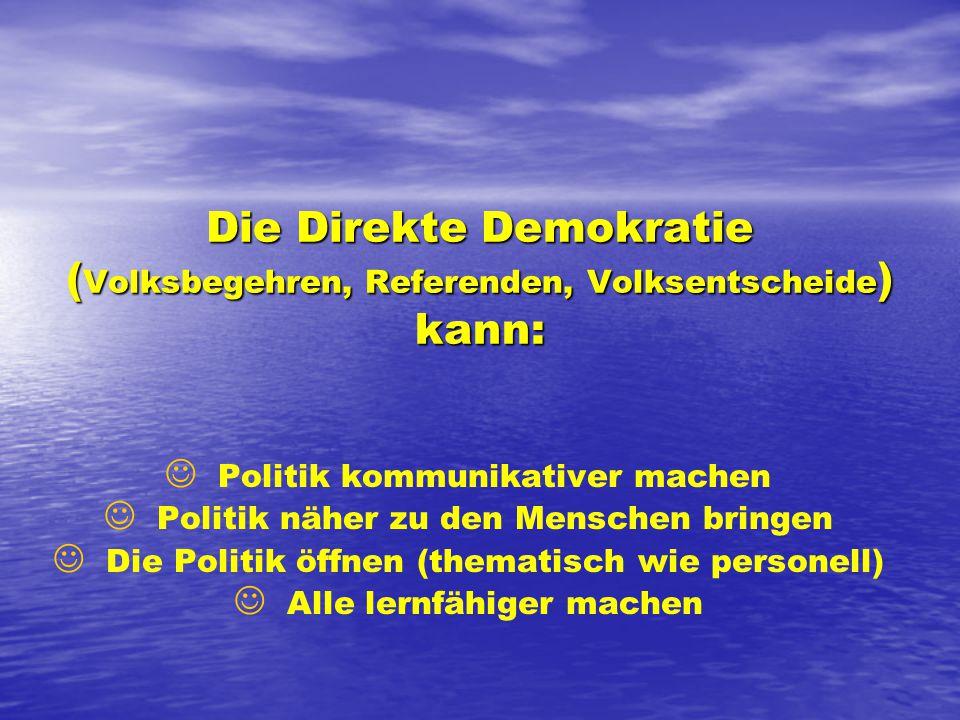 Die Direkte Demokratie ( Volksbegehren, Referenden, Volksentscheide ) kann: J J Politik kommunikativer machen J J Politik näher zu den Menschen bringen J J Die Politik öffnen (thematisch wie personell) J J Alle lernfähiger machen