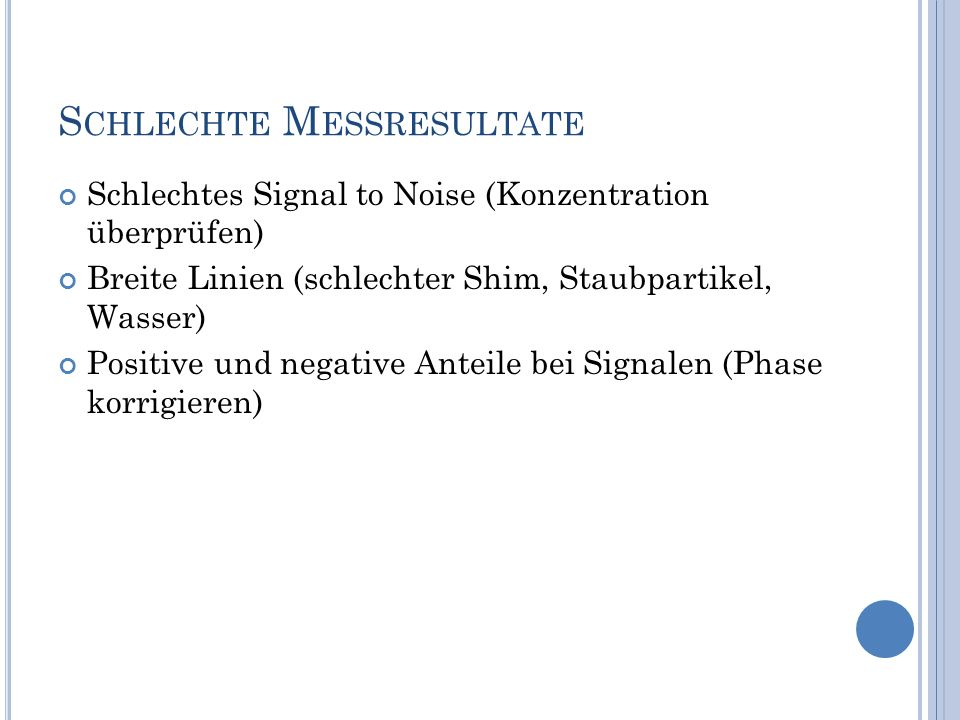 S CHLECHTE M ESSRESULTATE Schlechtes Signal to Noise (Konzentration überprüfen) Breite Linien (schlechter Shim, Staubpartikel, Wasser) Positive und negative Anteile bei Signalen (Phase korrigieren)