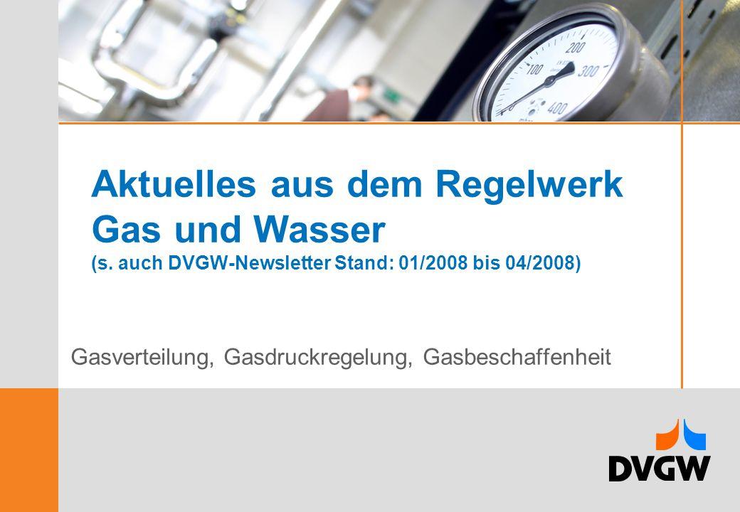 Aktuelles aus dem Regelwerk Gas und Wasser (s. auch DVGW-Newsletter Stand: 01/2008 bis 04/2008) Gasverteilung, Gasdruckregelung, Gasbeschaffenheit